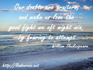 Our doubts are traitors and make us lose the good fight we oft might win, by fearing to attempt - William Shakespeare