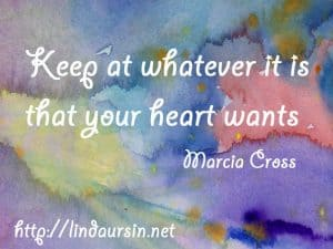 Sassy Sayings - Keep at whatever it is that your heart wants https://lindaursin.net