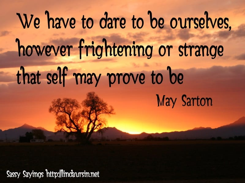 We have to dare to be ourselves, however frightening or strange that self may prove to be - May Sarton