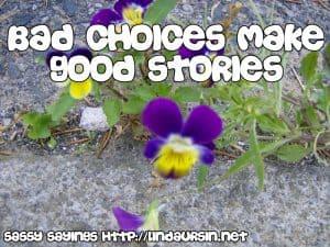 Bad choices make good... Sassy Sayings https://lindaursin.net #sassysayings #quotes