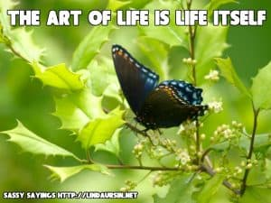 The art of life is life itself Sassy Sayings, bug style https://lindaursin.net #quotes #sassysayings