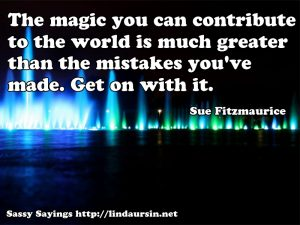 The magic you can contribute to the world... - Sassy Sayings - https://lindaursin.net #sassysayings #quotes