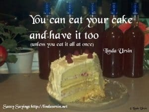 You can eat your cake and have it too... Sassy Sayings lindaursin.net