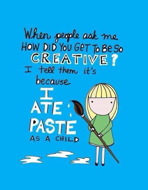 When people ask me: How did you get to be so creative? I tell them it's because I ate paste as a child.