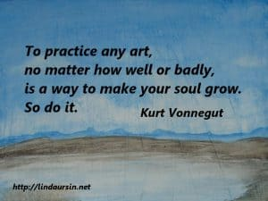 To practice any art, no matter how well or badly, is a way to make your soul grow. So do it - Kurt Vonnegut