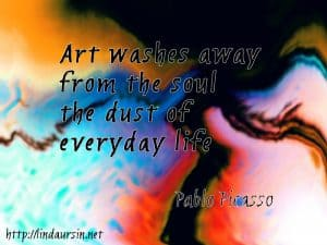 Art washes away from the soul, the dust of everyday life - Pablo Picasso