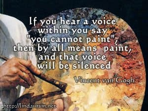 If you hear a voice within you say 'you cannot paint' then by all means paint, and that voice will be silenced - Vincent van Gogh