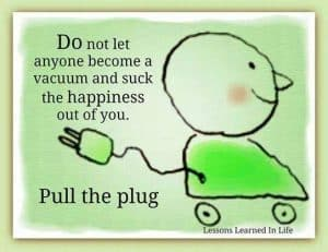 Do not let anyone become a vacuum and suck the happiness out of you. Pull the plug
