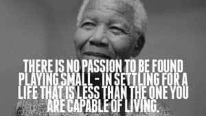 There is no passion to be found in playing small... Nelson Mandela