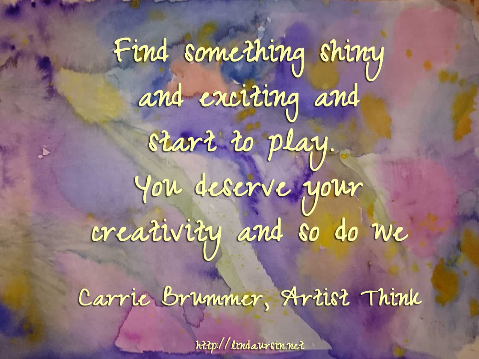 Find something shiny and exciting and start to play. You deserve your creativity and so do we - Carrie Brummer