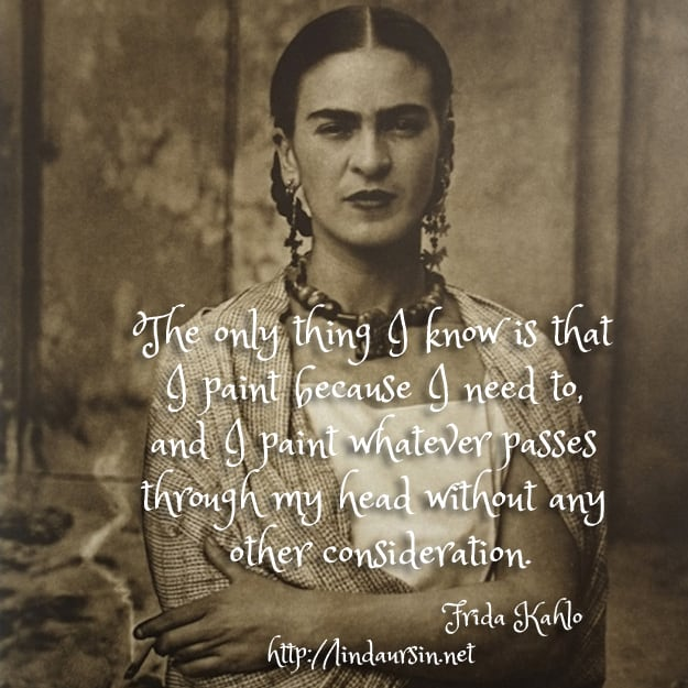 The only thing I know is that I paint because I need to, and I paint whatever passes through my head without any other consideration - Frida Kahlo