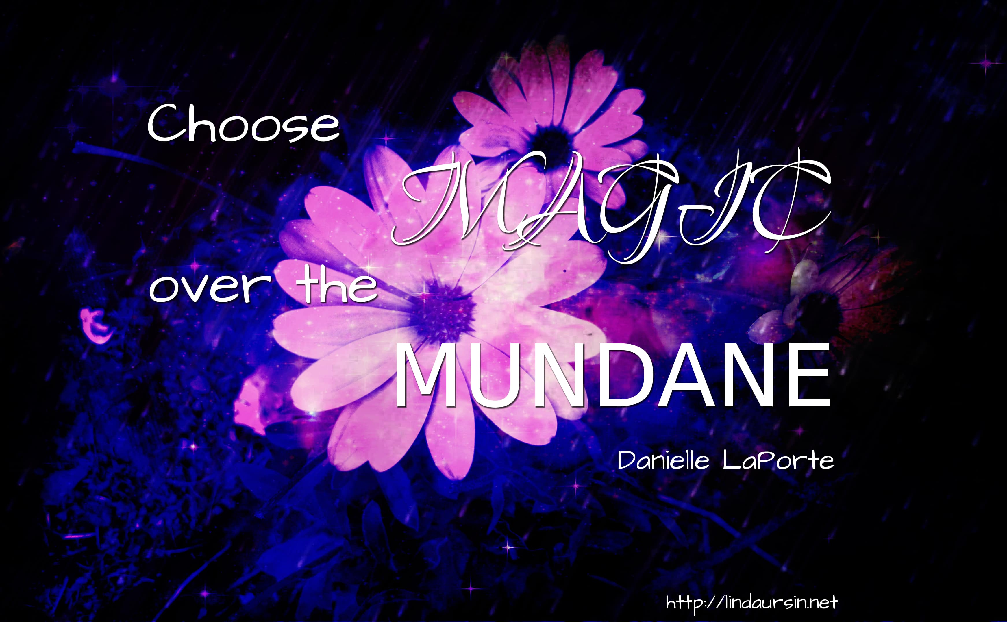 Choose magic over the mundane - Danielle LaPorte