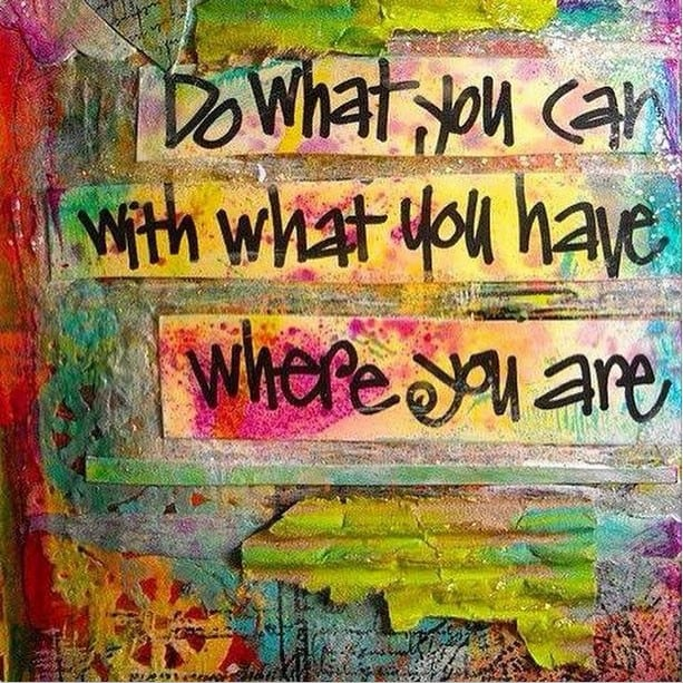 Do what you can, with what you have, where you are - Theodore Roosevelt