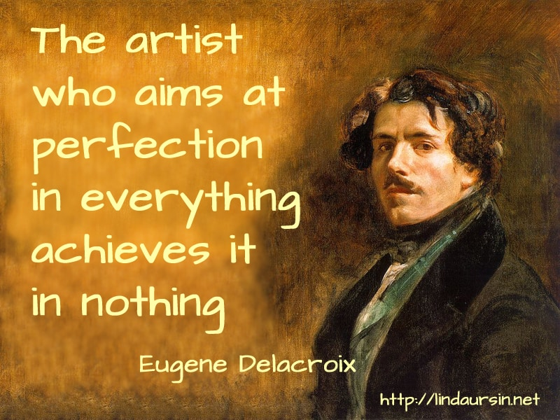The artist who aims at perfection in everything achieves it in nothing - Eugene Delacroix