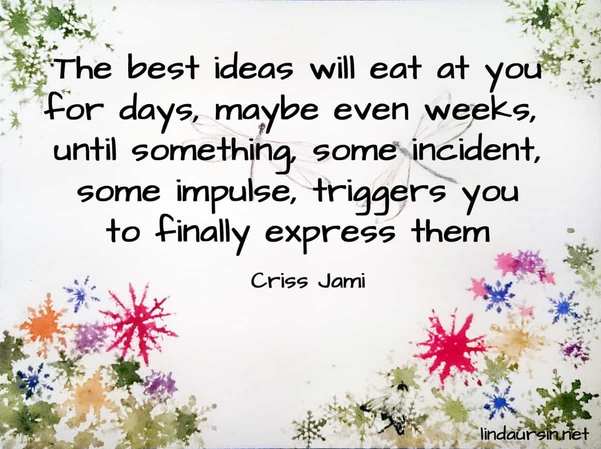 The best ideas will eat at you for days, maybe even weeks, until something, some incident, some impulse, triggers you to finally express them - Criss Jami
