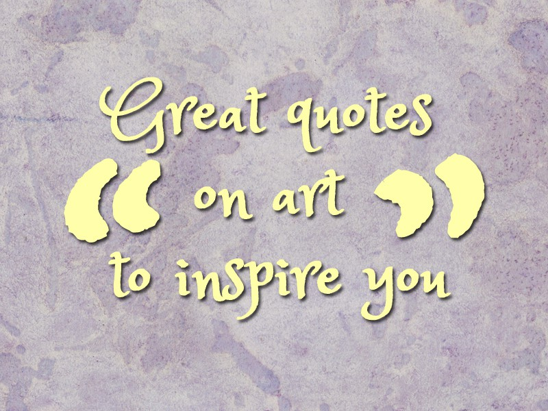 Great quotes on art to inspire you