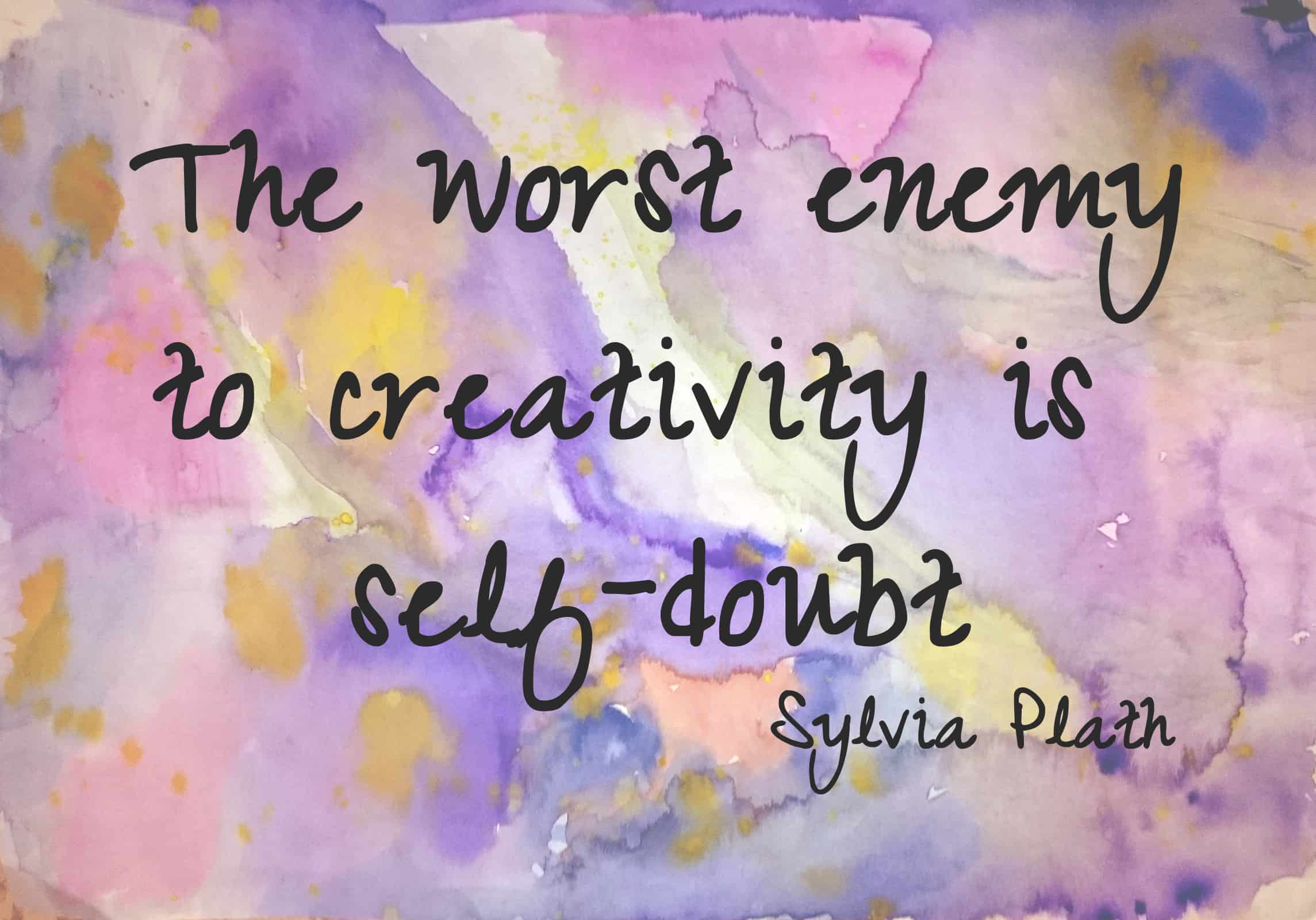 The worst enemy to creativity is self-doubt - Sylvia Plath