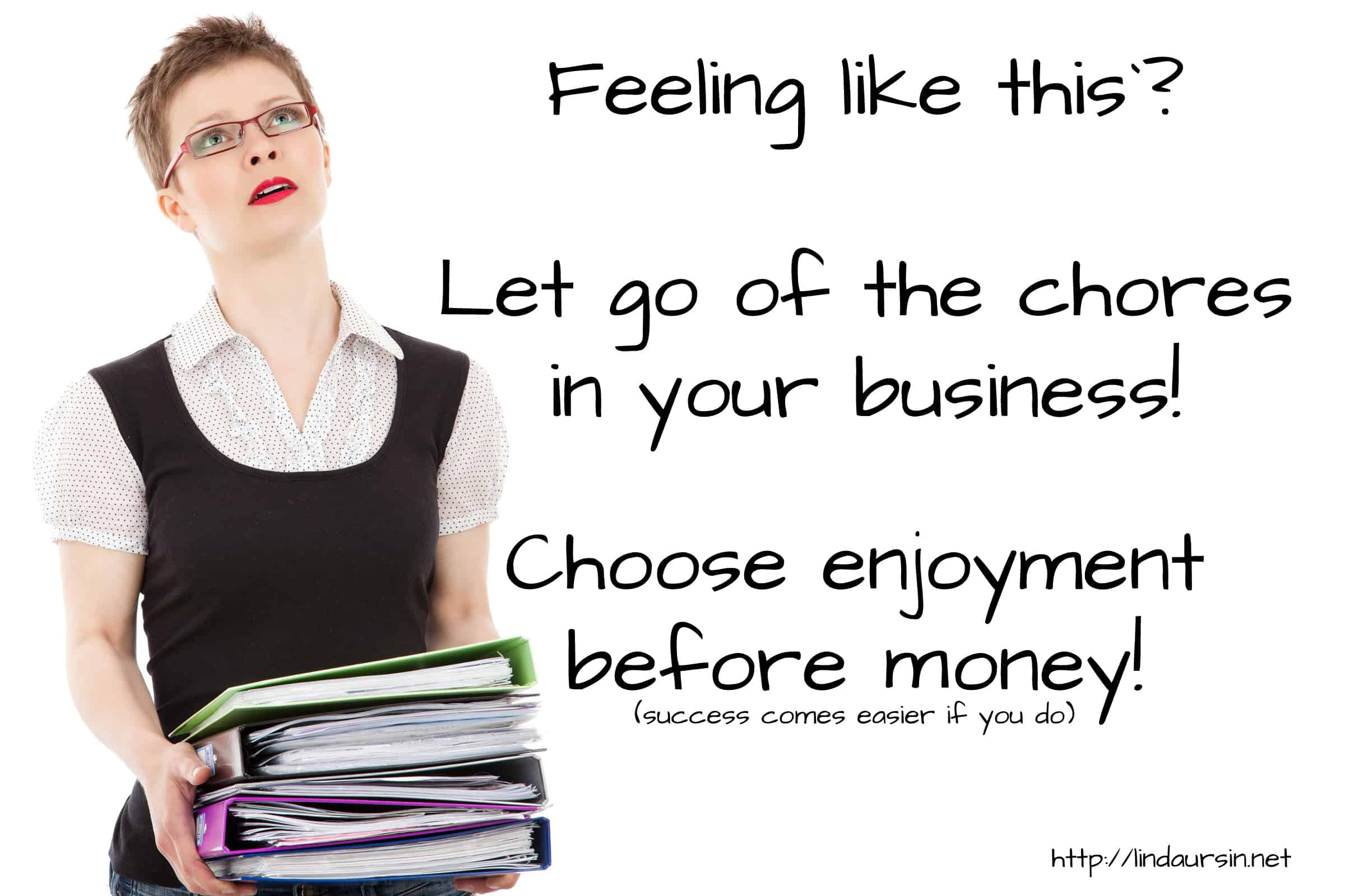A woman with a stack of binders and the text: Feeling like this? Let go of the chores in your business! Choose enjoyment before money! (success comes easier if you do)