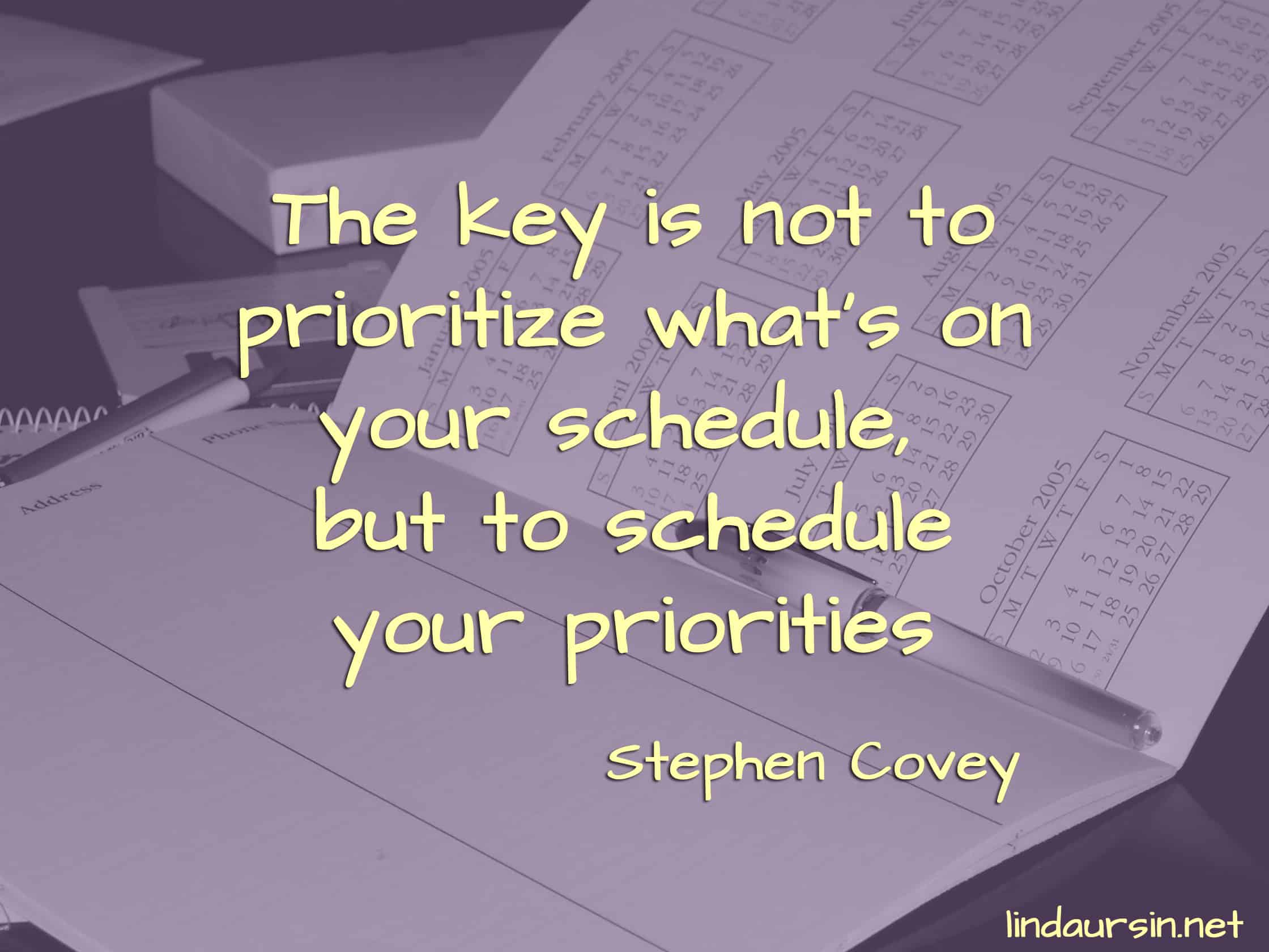 The key is not to prioritize what's on your schedule, but to schedule your priorities - Stephen Covey