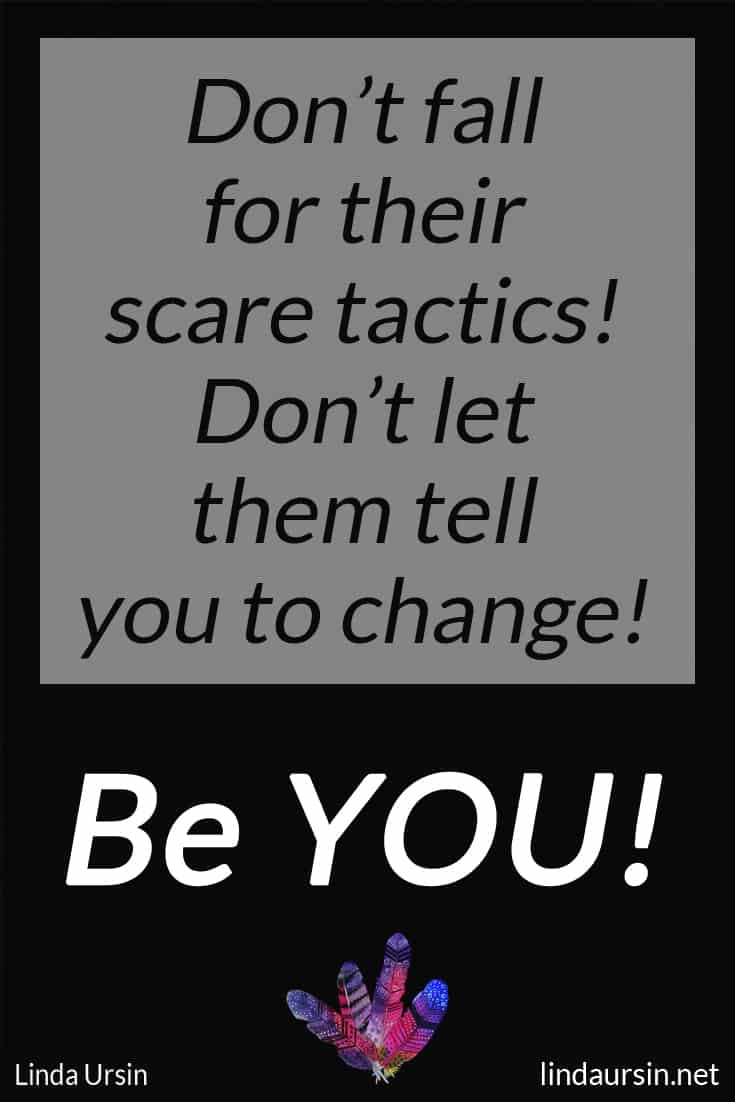 Don't fall for their scare tactics! Don't let them tell you to change! Be YOU!