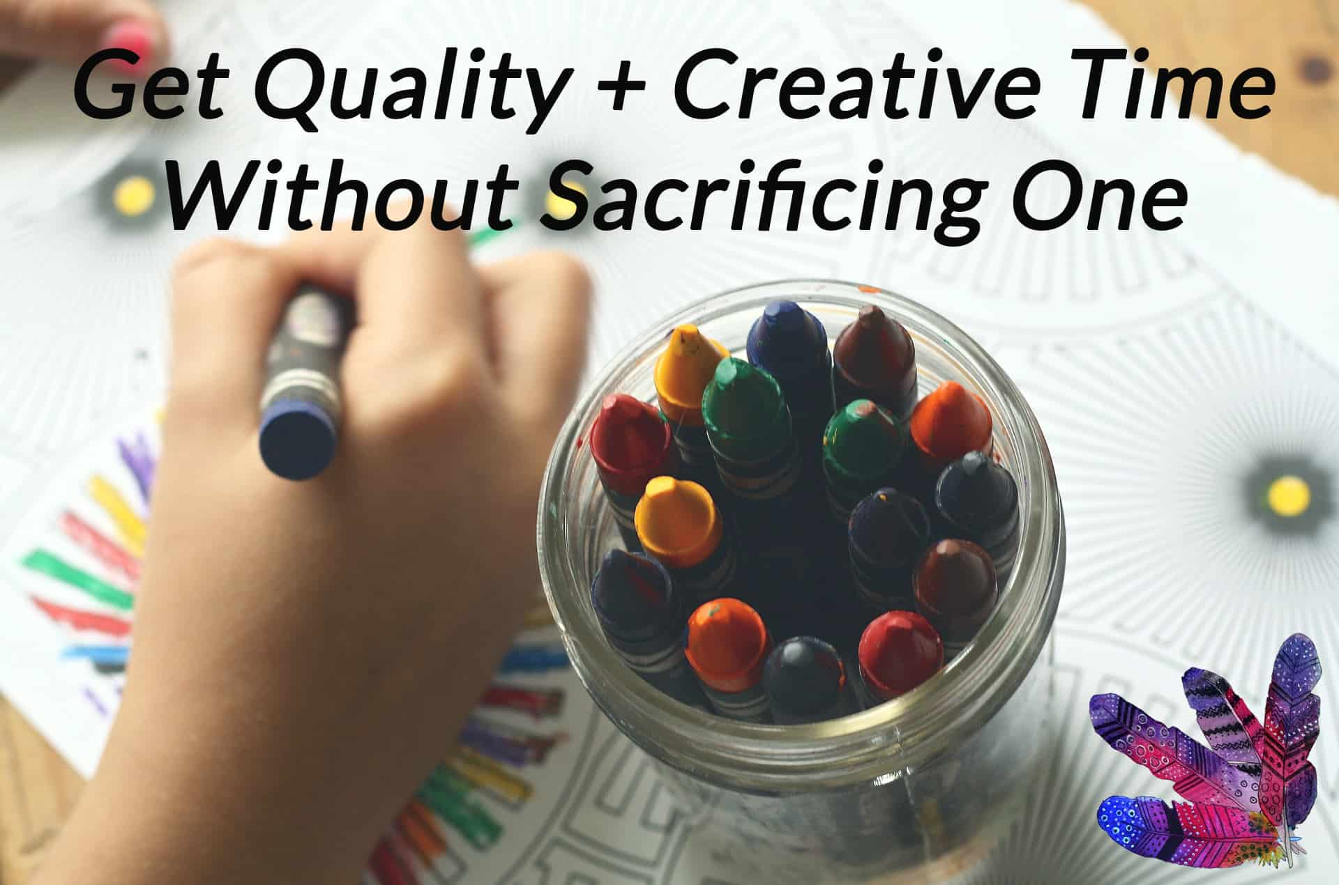 How You Can Have Quality and Creative Time Without Sacrificing 1