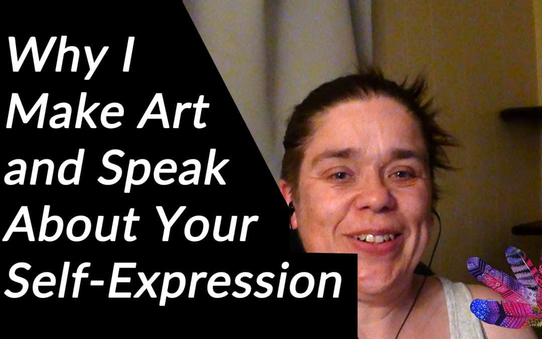Why I Make Art and Speak About Your Self-Expression