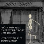 -Why did the skeleton cross the road? -To get to the body shop  - Halloween Humor
